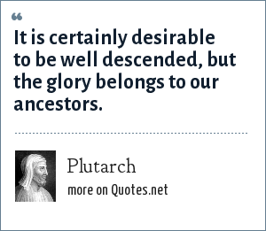 Plutarch: It is certainly desirable to be well descended, but the glory belongs to our ancestors.