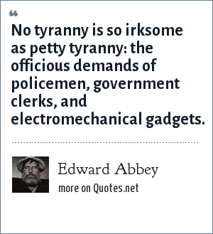 Edward Abbey: No tyranny is so irksome as petty tyranny: the officious demands of policemen, government clerks, and electromechanical gadgets.