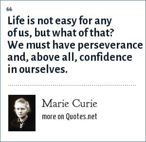 Marie Curie: Life is not easy for any of us, but what of that? We must have perseverance and, above all, confidence in ourselves.