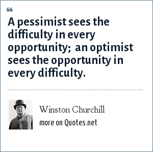 Winston Churchill: A pessimist sees the difficulty in every opportunity; <br> an optimist sees the opportunity in every difficulty.