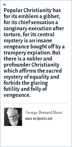 George Bernard Shaw: Popular Christianity has for its emblem a gibbet, for its chief sensation a sanginary execution after torture, for its central mystery is an insane vengeance bought off by a trumpery expiation. But there is a nobler and profounder Christianity which affirms the sacred mystery of equality and forbids the glaring futility and folly of vengeance.