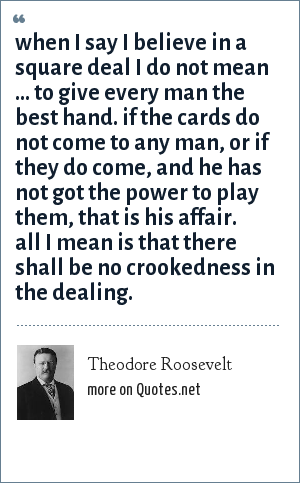 Theodore Roosevelt: When I say I believe in a square deal i do not mean ... to give every man the best hand. If the cards do not come to any man, or if they do come, and he has not got the power to play them, that is his affair. All I mean is that there shall be no crookedness in the dealing.