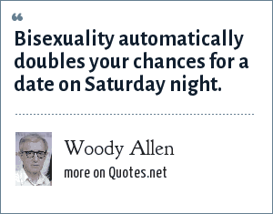 Woody Allen: Bisexuality automatically doubles your chances for a date on Saturday night.