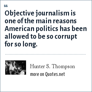 Hunter S. Thompson: Objective journalism is one of the main reasons American politics has been allowed to be so corrupt for so long.
