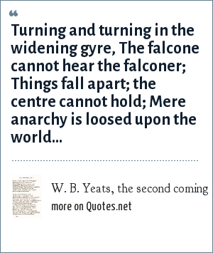 W. B. Yeats, the second coming: Turning and turning in the widening gyre,<br> The falcone cannot hear the falconer;<br> Things fall apart; the centre cannot hold;<br> Mere anarchy is loosed upon the world...