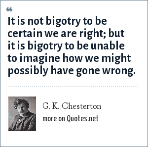 G. K. Chesterton: It is not bigotry to be certain we are right; but it is bigotry to be unable to imagine how we might possibly have gone wrong.