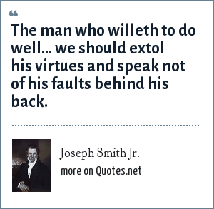 Joseph Smith Jr.: The man who willeth to do well... we should extol his virtues and speak not of his faults behind his back.