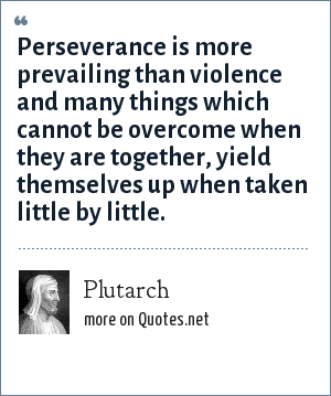 Plutarch: Perseverance is more prevailing than violence and many things which cannot be overcome when they are together, yield themselves up when taken little by little.