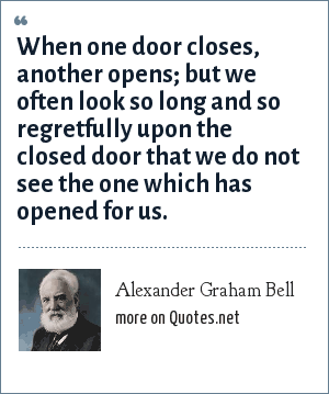 Alexander Graham Bell: When one door closes, another opens; but we often look so long and so regretfully upon the closed door that we do not see the one which has opened for us.
