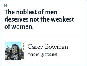 Carey Bowman: The noblest of men deserves not the weakest of women.