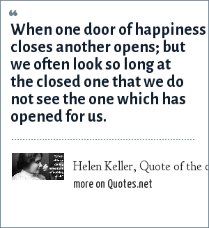 Helen Keller, Quote of the day book: When one door of happiness closes another opens; but we often look so long at the closed one that we do not see the one which has opened for us.