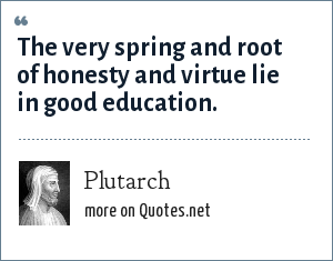 Plutarch: The very spring and root of honesty and virtue lie in good education.