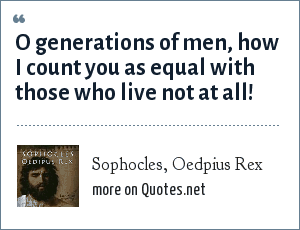 Sophocles, Oedpius Rex: O generations of men, how I count you as equal with those who live not at all!