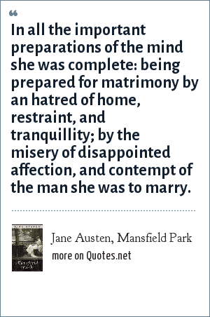 Jane Austen, Mansfield Park: In all the important preparations of the mind she was complete: being prepared for matrimony by an hatred of home, restraint, and tranquillity; by the misery of disappointed affection, and contempt of the man she was to marry.
