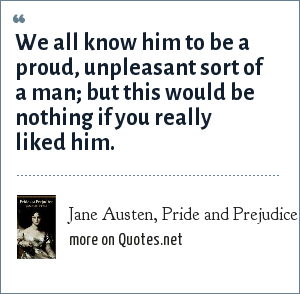 Jane Austen, Pride and Prejudice: We all know him to be a proud, unpleasant sort of a man; but this would be nothing if you really liked him.
