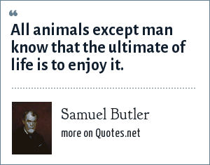 Samuel Butler: All animals except man know that the ultimate of life is to enjoy it.