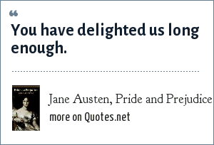 Jane Austen, Pride and Prejudice: You have delighted us long enough.