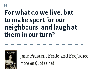 Jane Austen, Pride and Prejudice: For what do we live, but to make sport for our neighbours, and laugh at them in our turn?