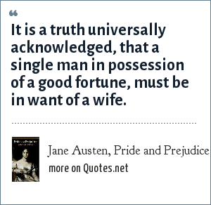 Jane Austen, Pride and Prejudice: It is a truth universally acknowledged, that a single man in possession of a good fortune, must be in want of a wife.