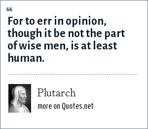 Plutarch: For to err in opinion, though it be not the part of wise men, is at least human.