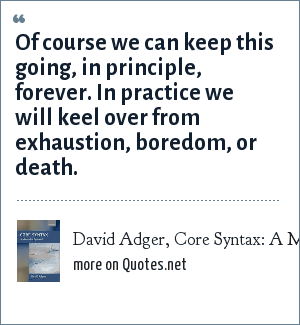 David Adger, Core Syntax: A Minimalist Approach: Of course we can keep this going, in principle, forever. In practice we will keel over from exhaustion, boredom, or death.