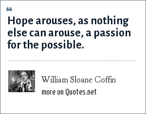 William Sloane Coffin: Hope arouses, as nothing else can arouse, a passion for the possible.