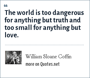 William Sloane Coffin: The world is too dangerous for anything but truth and too small for anything but love.