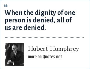 Hubert Humphrey: When the dignity of one person is denied, all of us are denied.