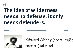 Edward Abbey (1927 - 1989): The idea of wilderness needs no defense, it only needs defenders.