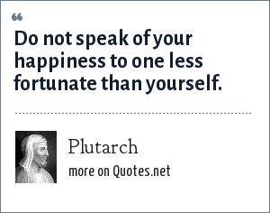 Plutarch: Do not speak of your happiness to one less fortunate than yourself.