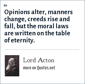 Lord Acton: Opinions alter, manners change, creeds rise and fall, but the moral laws are written on the table of eternity.