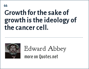 Edward Abbey: Growth for the sake of growth is the ideology of the cancer cell.