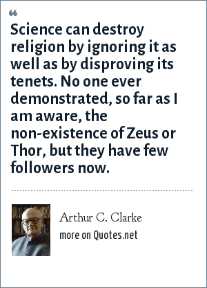 Arthur C. Clarke: Science can destroy religion by ignoring it as well as by disproving its tenets. No one ever demonstrated, so far as I am aware, the non-existence of Zeus or Thor - but they have few followers now.