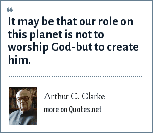 Arthur C. Clarke: It may be that our role on this planet is not to worship God-but to create him.