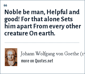 Johann Wolfgang von Goethe (1749-1832), from The Divine, 1783: Noble be man, Helpful and good! For that alone Sets him apart From every other creature On earth.