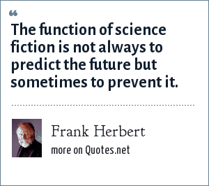 Frank Herbert: The function of science fiction is not always to predict the future but sometimes to prevent it.
