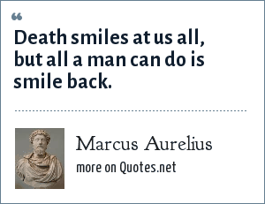 Marcus Aurelius: Death smiles at us all, but all a man can do is smile back.