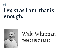 Walt Whitman: I exist as I am, that is enough.