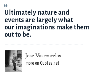 Jose Vasconcelos: Ultimately nature and events are largely what our imaginations make them out to be.