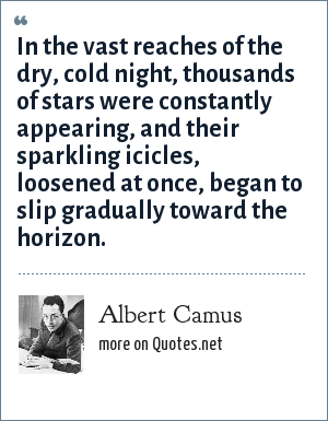 Albert Camus: In the vast reaches of the dry, cold night, thousands of stars were constantly appearing, and their sparkling icicles, loosened at once, began to slip gradually toward the horizon.