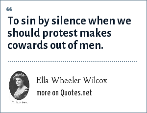 Ella Wheeler Wilcox: To sin by silence when we should protest makes cowards out of men.