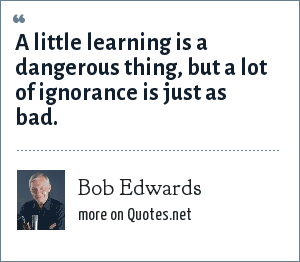 Bob Edwards: A little learning is a dangerous thing, but a lot of ignorance is just as bad.
