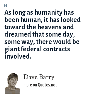 Dave Barry: As long as humanity has been human, it has looked toward the heavens and dreamed that some day, some way, there would be giant federal contracts involved.