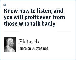 Plutarch: Know how to listen, and you will profit even from those who talk badly.