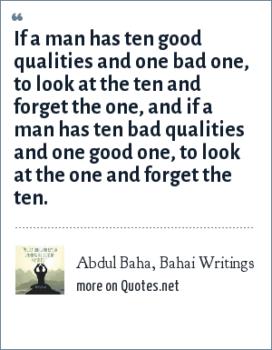 Abdul Baha, Bahai Writings: If a man has ten good qualities and one bad one, to look at the ten and forget the one, and if a man has ten bad qualities and one good one, to look at the one and forget the ten.