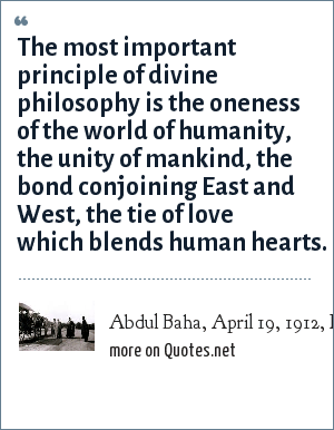 Abdul Baha, April 19, 1912, Earl Hall: The most important principle of divine philosophy is the oneness of the world of humanity, the unity of mankind, the bond conjoining East and West, the tie of love which blends human hearts.