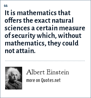 Albert Einstein: It is mathematics that offers the exact natural sciences a certain measure of security which, without mathematics, they could not attain.