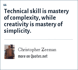 Christopher Zeeman: Technical skill is mastery of complexity, while creativity is mastery of simplicity.
