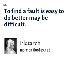 Plutarch: To find a fault is easy to do better may be difficult.