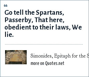Simonides, Epitaph for the Spartans who fell at Thermopylae: Go tell the Spartans,<br> Passerby,<br> That here, obedient to their laws,<br> We lie.